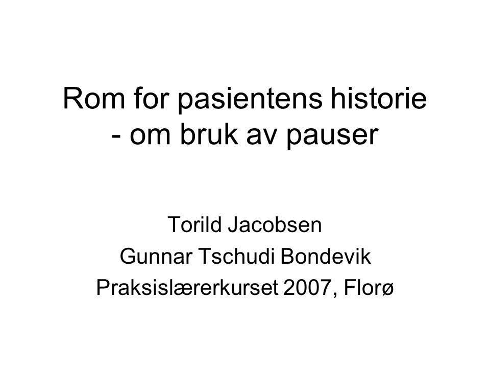 Rom for pasientens historie - om bruk av pauser Torild Jacobsen Gunnar Tschudi Bondevik Praksislærerkurset 2007, Florø