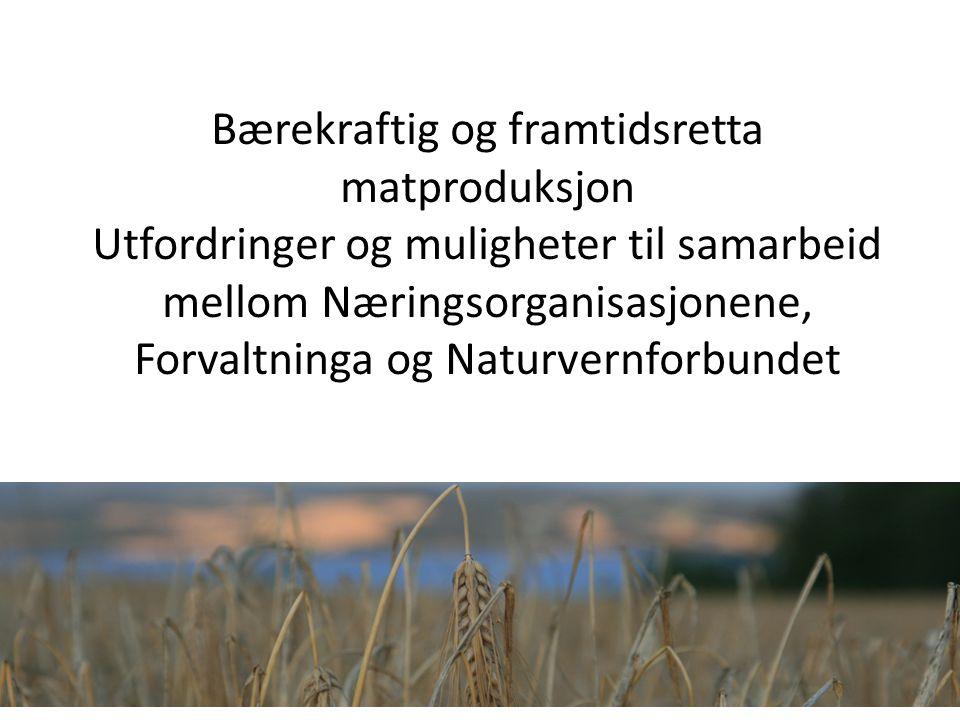 Bærekraftig og framtidsretta matproduksjon Utfordringer og muligheter til samarbeid mellom Næringsorganisasjonene, Forvaltninga og Naturvernforbundet