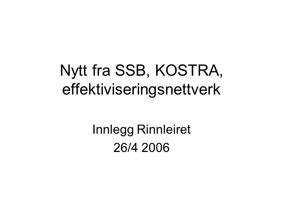 Nytt fra SSB, KOSTRA, effektiviseringsnettverk Innlegg Rinnleiret 26/4 2006