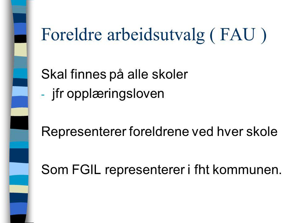 Foreldre arbeidsutvalg ( FAU ) Skal finnes på alle skoler - jfr opplæringsloven Representerer foreldrene ved hver skole Som FGIL representerer i fht kommunen.