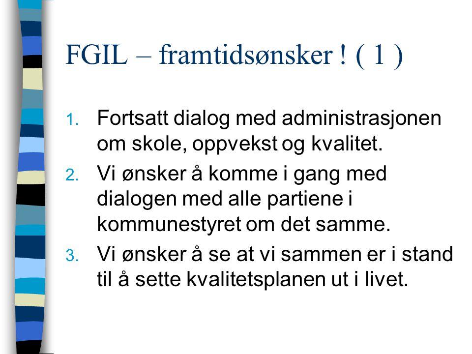 FGIL – framtidsønsker ! ( 1 ) 1. Fortsatt dialog med administrasjonen om skole, oppvekst og kvalitet. 2. Vi ønsker å komme i gang med dialogen med all