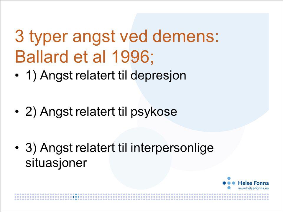 3 typer angst ved demens: Ballard et al 1996; 1) Angst relatert til depresjon 2) Angst relatert til psykose 3) Angst relatert til interpersonlige situasjoner