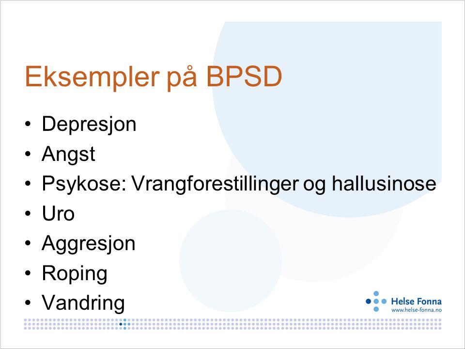 Eksempler på BPSD Depresjon Angst Psykose: Vrangforestillinger og hallusinose Uro Aggresjon Roping Vandring