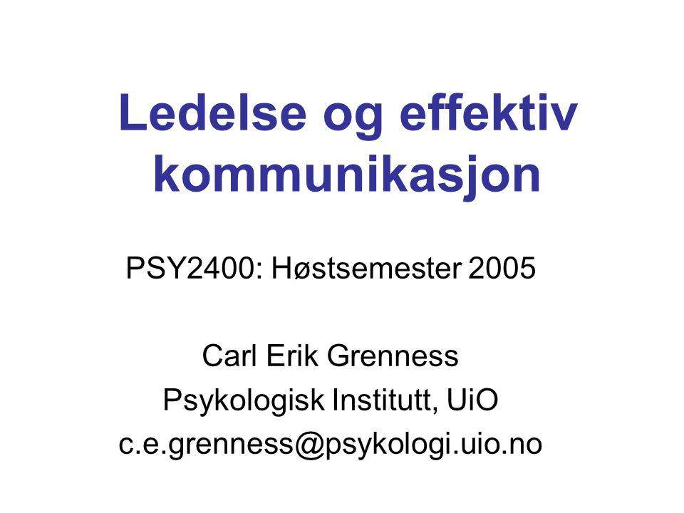 Ledelse og effektiv kommunikasjon PSY2400: Høstsemester 2005 Carl Erik Grenness Psykologisk Institutt, UiO c.e.grenness@psykologi.uio.no