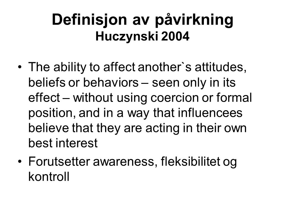 Definisjon av påvirkning Huczynski 2004 The ability to affect another`s attitudes, beliefs or behaviors – seen only in its effect – without using coer