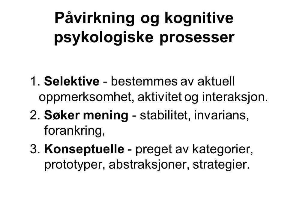Påvirkning og kognitive psykologiske prosesser 1. Selektive - bestemmes av aktuell oppmerksomhet, aktivitet og interaksjon. 2. Søker mening - stabilit