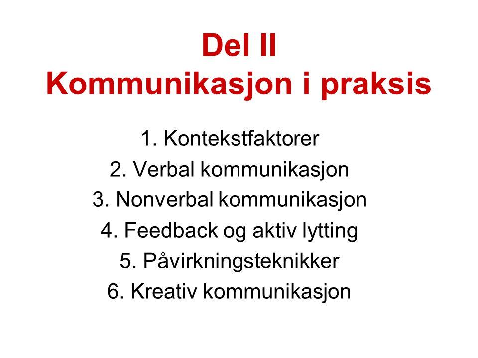 Del II Kommunikasjon i praksis 1. Kontekstfaktorer 2. Verbal kommunikasjon 3. Nonverbal kommunikasjon 4. Feedback og aktiv lytting 5. Påvirkningstekni