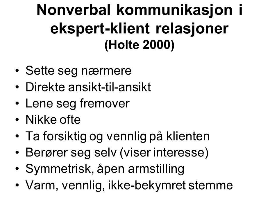 Nonverbal kommunikasjon i ekspert-klient relasjoner (Holte 2000) Sette seg nærmere Direkte ansikt-til-ansikt Lene seg fremover Nikke ofte Ta forsiktig