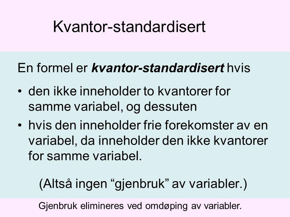Kvantor-standardisert En formel er kvantor-standardisert hvis den ikke inneholder to kvantorer for samme variabel, og dessuten hvis den inneholder frie forekomster av en variabel, da inneholder den ikke kvantorer for samme variabel.