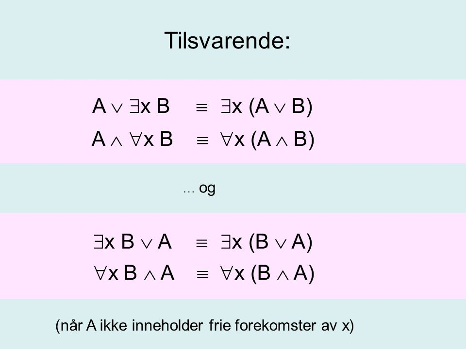 Dessuten:   x B  x  B (når A ikke inneholder frie forekomster av x) … som kombinert med ekvivalensene for  foran gir  x B  A  x (B  A)  x B  A   x (B  A)   x B  x  B A   x B  x (A  B) A   x B  x (A  B) ( ) Og kvantorene har altså høy presendens.