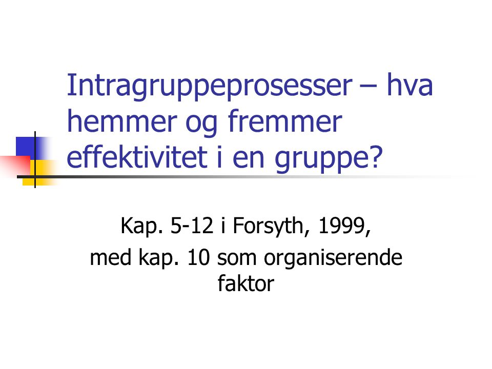 Intragruppeprosesser – hva hemmer og fremmer effektivitet i en gruppe? Kap. 5-12 i Forsyth, 1999, med kap. 10 som organiserende faktor