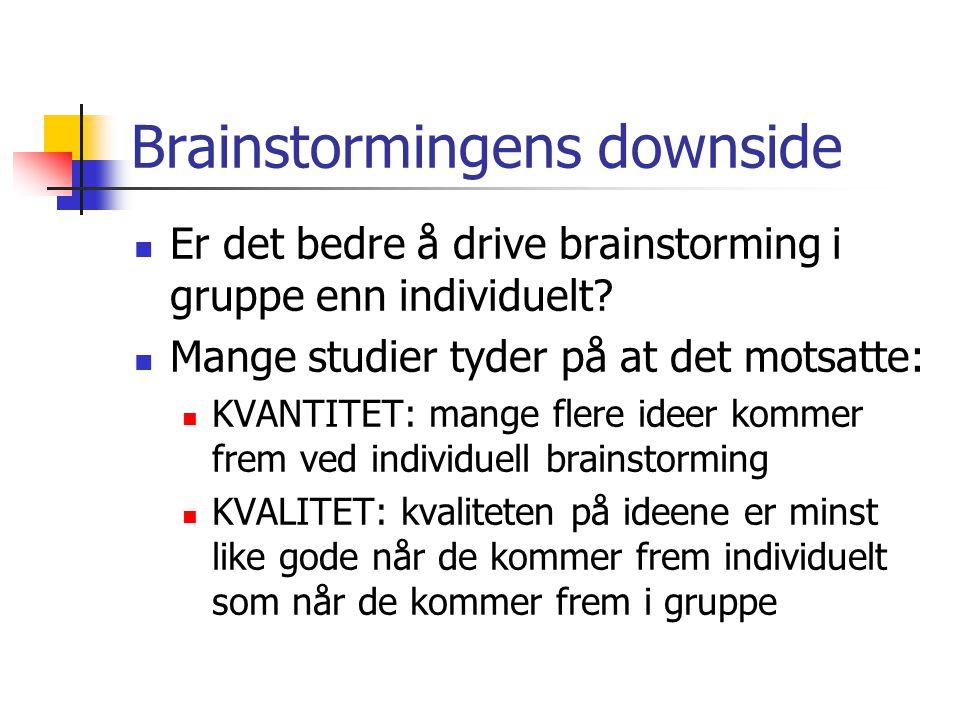 Brainstormingens downside Er det bedre å drive brainstorming i gruppe enn individuelt? Mange studier tyder på at det motsatte: KVANTITET: mange flere