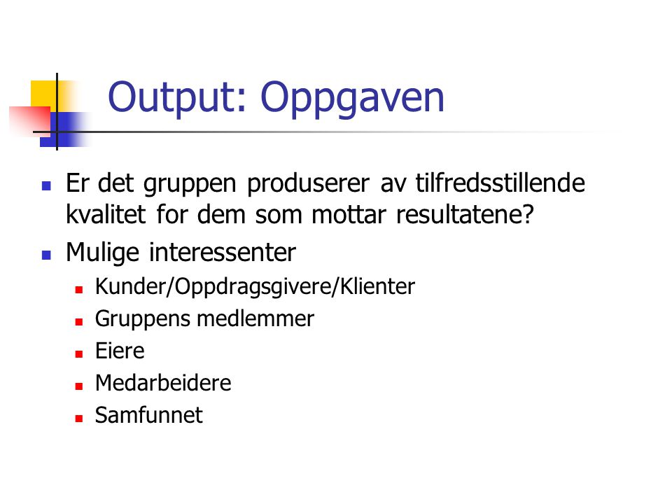 Output: Oppgaven Er det gruppen produserer av tilfredsstillende kvalitet for dem som mottar resultatene? Mulige interessenter Kunder/Oppdragsgivere/Kl