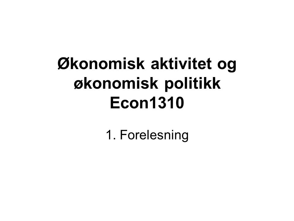 Økonomisk aktivitet og økonomisk politikk Econ1310 1. Forelesning