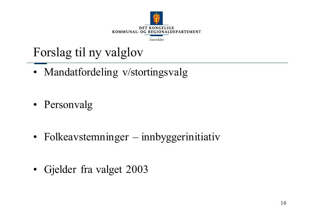 Statsråden 16 Forslag til ny valglov Mandatfordeling v/stortingsvalg Personvalg Folkeavstemninger – innbyggerinitiativ Gjelder fra valget 2003
