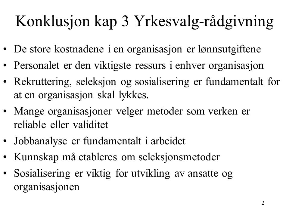 2 Konklusjon kap 3 Yrkesvalg-rådgivning De store kostnadene i en organisasjon er lønnsutgiftene Personalet er den viktigste ressurs i enhver organisasjon Rekruttering, seleksjon og sosialisering er fundamentalt for at en organisasjon skal lykkes.