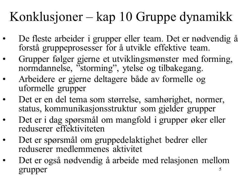 5 Konklusjoner – kap 10 Gruppe dynamikk De fleste arbeider i grupper eller team. Det er nødvendig å forstå gruppeprosesser for å utvikle effektive tea