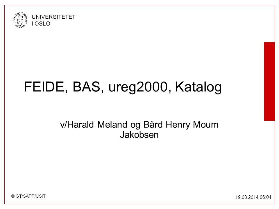 © GT/SAPP/USIT UNIVERSITETET I OSLO 19.08.2014 06:05 FEIDE, BAS, ureg2000, Katalog v/Harald Meland og Bård Henry Moum Jakobsen