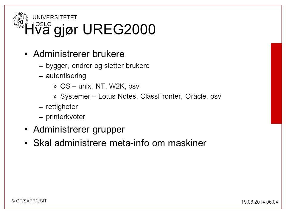 © GT/SAPP/USIT UNIVERSITETET I OSLO 19.08.2014 06:05 Hva gjør UREG2000 Administrerer brukere –bygger, endrer og sletter brukere –autentisering »OS – unix, NT, W2K, osv »Systemer – Lotus Notes, ClassFronter, Oracle, osv –rettigheter –printerkvoter Administrerer grupper Skal administrere meta-info om maskiner