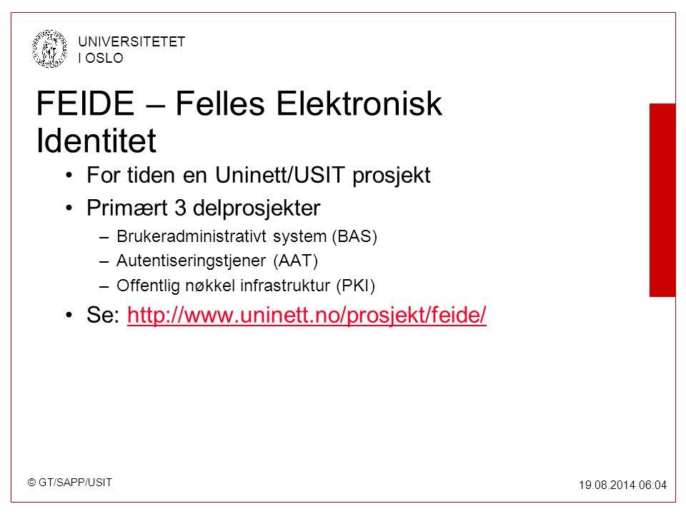 © GT/SAPP/USIT UNIVERSITETET I OSLO 19.08.2014 06:05 FEIDE – Felles Elektronisk Identitet For tiden en Uninett/USIT prosjekt Primært 3 delprosjekter –Brukeradministrativt system (BAS) –Autentiseringstjener (AAT) –Offentlig nøkkel infrastruktur (PKI) Se: http://www.uninett.no/prosjekt/feide/http://www.uninett.no/prosjekt/feide/