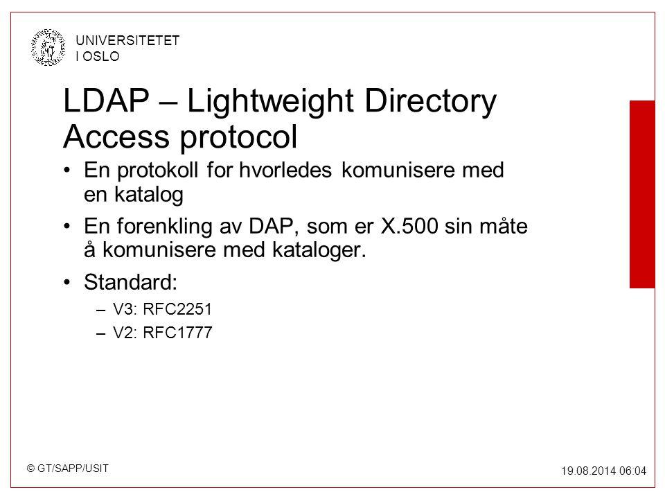 © GT/SAPP/USIT UNIVERSITETET I OSLO 19.08.2014 06:05 LDAP – Lightweight Directory Access protocol En protokoll for hvorledes komunisere med en katalog En forenkling av DAP, som er X.500 sin måte å komunisere med kataloger.