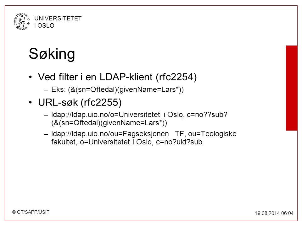 © GT/SAPP/USIT UNIVERSITETET I OSLO 19.08.2014 06:05 Søking Ved filter i en LDAP-klient (rfc2254) –Eks: (&(sn=Oftedal)(givenName=Lars*)) URL-søk (rfc2255) –ldap://ldap.uio.no/o=Universitetet i Oslo, c=no??sub.