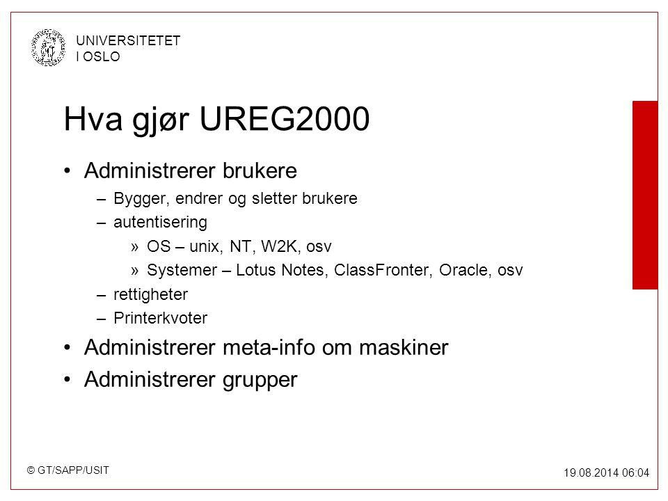 © GT/SAPP/USIT UNIVERSITETET I OSLO 19.08.2014 06:05 Hva gjør UREG2000 Administrerer brukere –Bygger, endrer og sletter brukere –autentisering »OS – unix, NT, W2K, osv »Systemer – Lotus Notes, ClassFronter, Oracle, osv –rettigheter –Printerkvoter Administrerer meta-info om maskiner Administrerer grupper