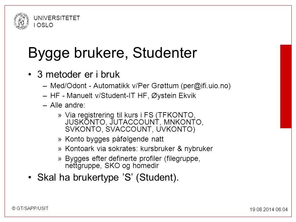© GT/SAPP/USIT UNIVERSITETET I OSLO 19.08.2014 06:05 Bygge brukere, Studenter 3 metoder er i bruk –Med/Odont - Automatikk v/Per Grøttum (per@ifi.uio.no) –HF - Manuelt v/Student-IT HF, Øystein Ekvik –Alle andre: »Via registrering til kurs i FS (TFKONTO, JUSKONTO, JUTACCOUNT, MNKONTO, SVKONTO, SVACCOUNT, UVKONTO) »Konto bygges påfølgende natt »Kontoark via sokrates: kursbruker & nybruker »Bygges efter definerte profiler (filegruppe, nettgruppe, SKO og homedir Skal ha brukertype 'S' (Student).