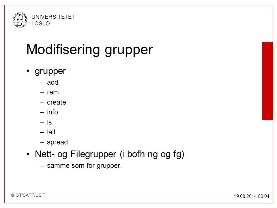 © GT/SAPP/USIT UNIVERSITETET I OSLO 19.08.2014 06:05 Modifisering grupper grupper –add –rem –create –info –ls –lall –spread Nett- og Filegrupper (i bofh ng og fg) –samme som for grupper.