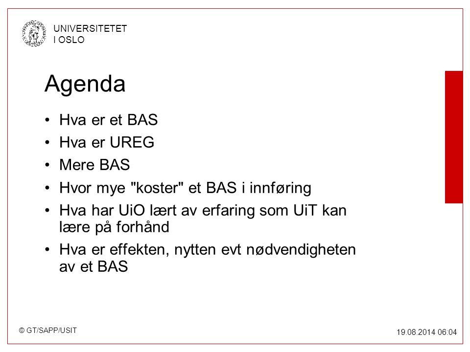 © GT/SAPP/USIT UNIVERSITETET I OSLO 19.08.2014 06:05 Agenda Hva er et BAS Hva er UREG Mere BAS Hvor mye koster et BAS i innføring Hva har UiO lært av erfaring som UiT kan lære på forhånd Hva er effekten, nytten evt nødvendigheten av et BAS