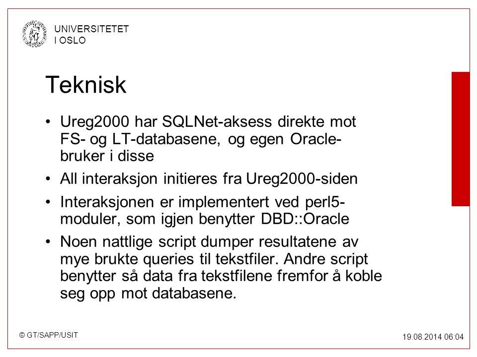 © GT/SAPP/USIT UNIVERSITETET I OSLO 19.08.2014 06:05 Teknisk Ureg2000 har SQLNet-aksess direkte mot FS- og LT-databasene, og egen Oracle- bruker i disse All interaksjon initieres fra Ureg2000-siden Interaksjonen er implementert ved perl5- moduler, som igjen benytter DBD::Oracle Noen nattlige script dumper resultatene av mye brukte queries til tekstfiler.