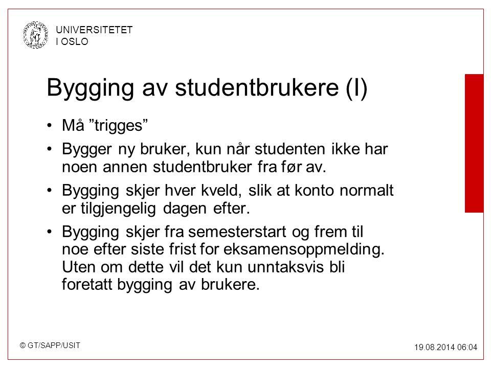 © GT/SAPP/USIT UNIVERSITETET I OSLO 19.08.2014 06:05 Bygging av studentbrukere (I) Må trigges Bygger ny bruker, kun når studenten ikke har noen annen studentbruker fra før av.