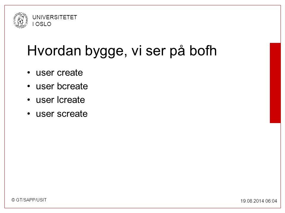 © GT/SAPP/USIT UNIVERSITETET I OSLO 19.08.2014 06:05 Hvordan bygge, vi ser på bofh user create user bcreate user lcreate user screate