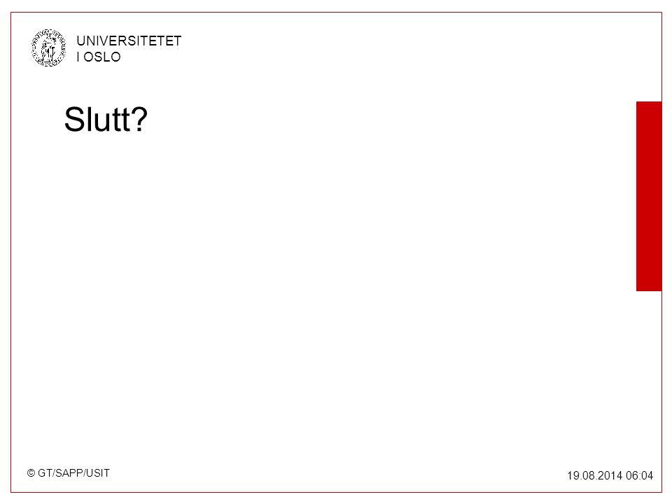 © GT/SAPP/USIT UNIVERSITETET I OSLO 19.08.2014 06:05 Slutt?