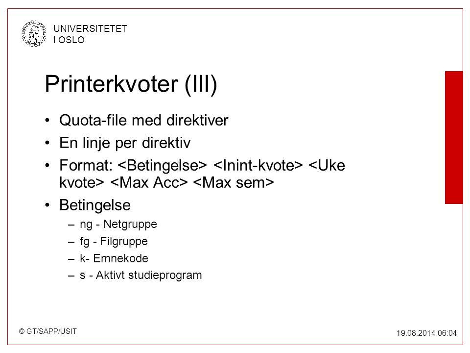 © GT/SAPP/USIT UNIVERSITETET I OSLO 19.08.2014 06:05 Printerkvoter (III) Quota-file med direktiver En linje per direktiv Format: Betingelse –ng - Netgruppe –fg - Filgruppe –k- Emnekode –s - Aktivt studieprogram