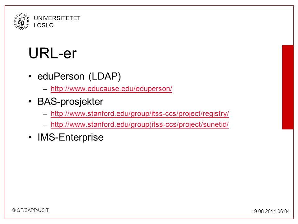 © GT/SAPP/USIT UNIVERSITETET I OSLO 19.08.2014 06:05 URL-er eduPerson (LDAP) –http://www.educause.edu/eduperson/http://www.educause.edu/eduperson/ BAS-prosjekter –http://www.stanford.edu/group/itss-ccs/project/registry/http://www.stanford.edu/group/itss-ccs/project/registry/ –http://www.stanford.edu/group(itss-ccs/project/sunetid/http://www.stanford.edu/group(itss-ccs/project/sunetid/ IMS-Enterprise