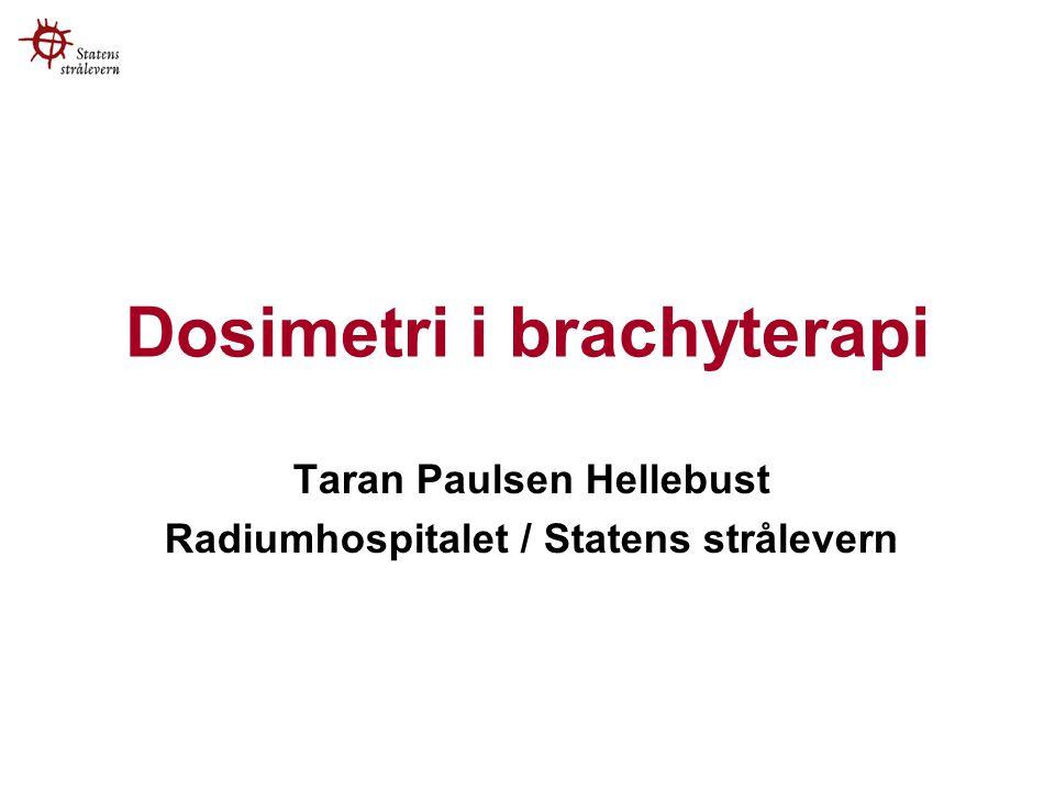 Dosimetri i brachyterapi Taran Paulsen Hellebust Radiumhospitalet / Statens strålevern