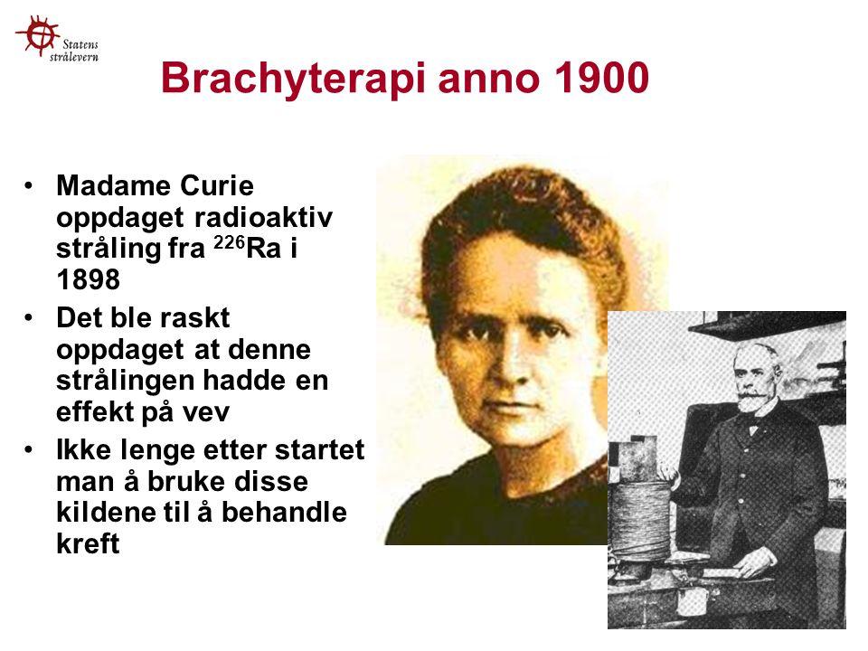 Brachyterapi anno 1900 Madame Curie oppdaget radioaktiv stråling fra 226 Ra i 1898 Det ble raskt oppdaget at denne strålingen hadde en effekt på vev Ikke lenge etter startet man å bruke disse kildene til å behandle kreft