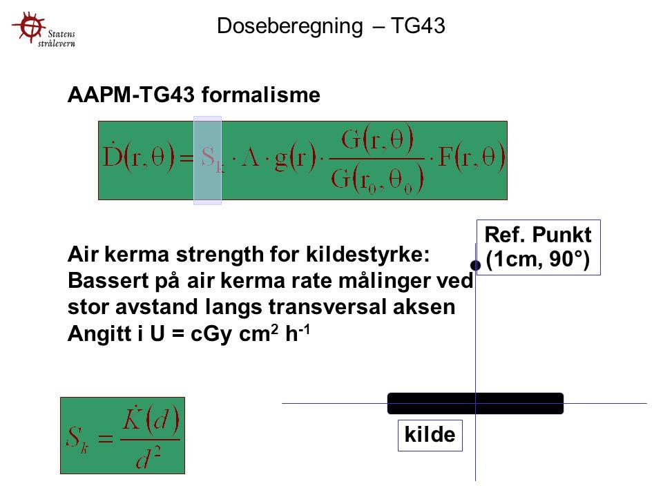 AAPM-TG43 formalisme Air kerma strength for kildestyrke: Bassert på air kerma rate målinger ved stor avstand langs transversal aksen Angitt i U = cGy cm 2 h -1 kilde Ref.