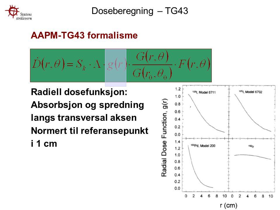 AAPM-TG43 formalisme Radiell dosefunksjon: Absorbsjon og spredning langs transversal aksen Normert til referansepunkt i 1 cm Doseberegning – TG43