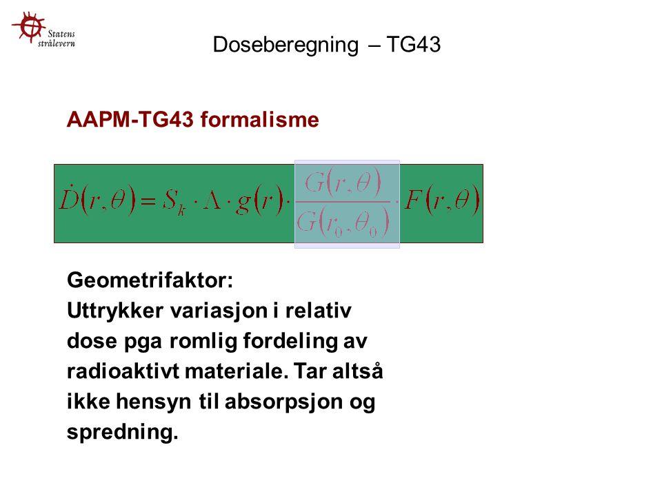 AAPM-TG43 formalisme Geometrifaktor: Uttrykker variasjon i relativ dose pga romlig fordeling av radioaktivt materiale.