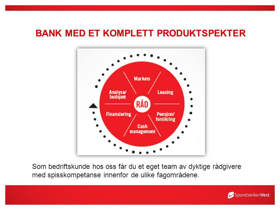 BANK MED ET KOMPLETT PRODUKTSPEKTER Som bedriftskunde hos oss får du et eget team av dyktige rådgivere med spisskompetanse innenfor de ulike fagområdene.
