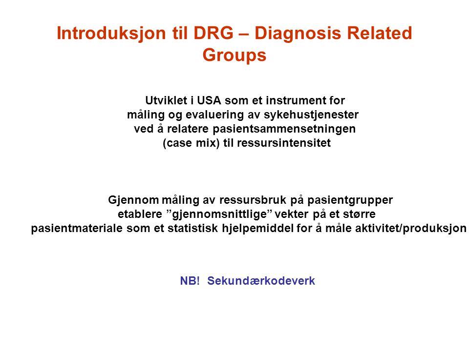 Introduksjon til DRG – Diagnosis Related Groups Utviklet i USA som et instrument for måling og evaluering av sykehustjenester ved å relatere pasientsa