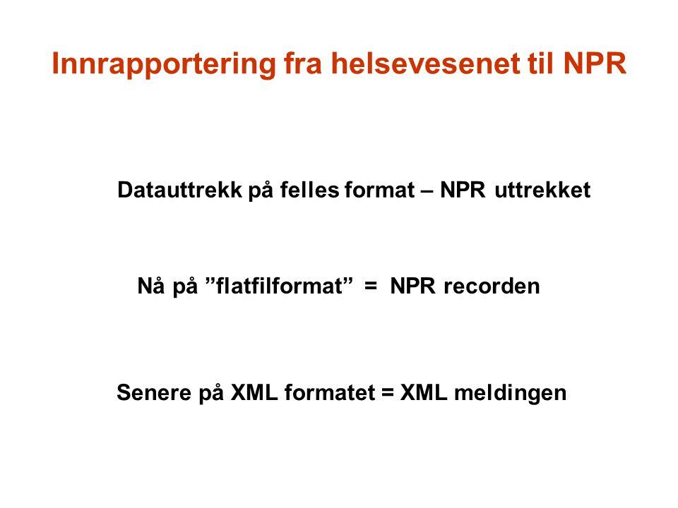 """Innrapportering fra helsevesenet til NPR Datauttrekk på felles format – NPR uttrekket Nå på """"flatfilformat"""" = NPR recorden Senere på XML formatet = XM"""