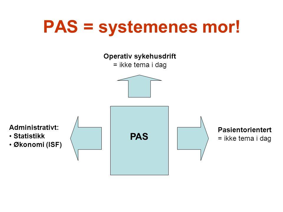 PAS = systemenes mor! PAS Pasientorientert = ikke tema i dag Administrativt: Statistikk Økonomi (ISF) Operativ sykehusdrift = ikke tema i dag