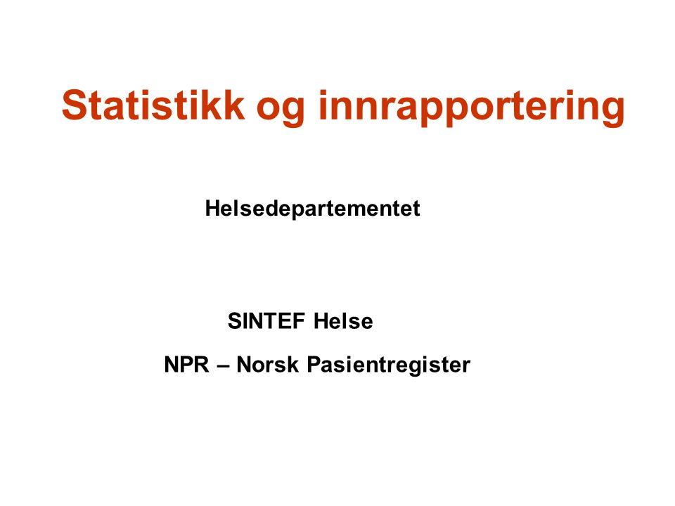 Statistikk og innrapportering Helsedepartementet SINTEF Helse NPR – Norsk Pasientregister