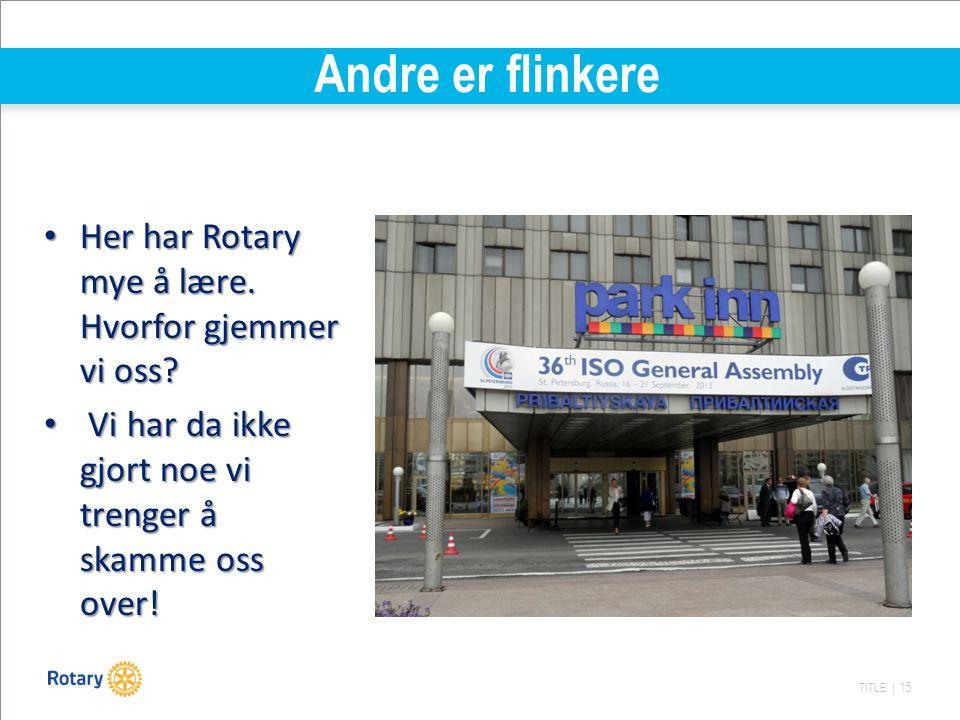 TITLE | 15 Andre er flinkere Her har Rotary mye å lære. Hvorfor gjemmer vi oss? Her har Rotary mye å lære. Hvorfor gjemmer vi oss? Vi har da ikke gjor