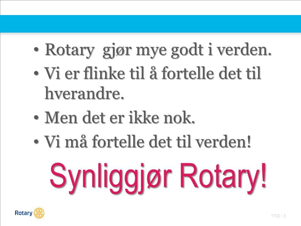 TITLE | 5 Synliggjør Rotary! Rotary gjør mye godt i verden. Rotary gjør mye godt i verden. Vi er flinke til å fortelle det til hverandre. Vi er flinke