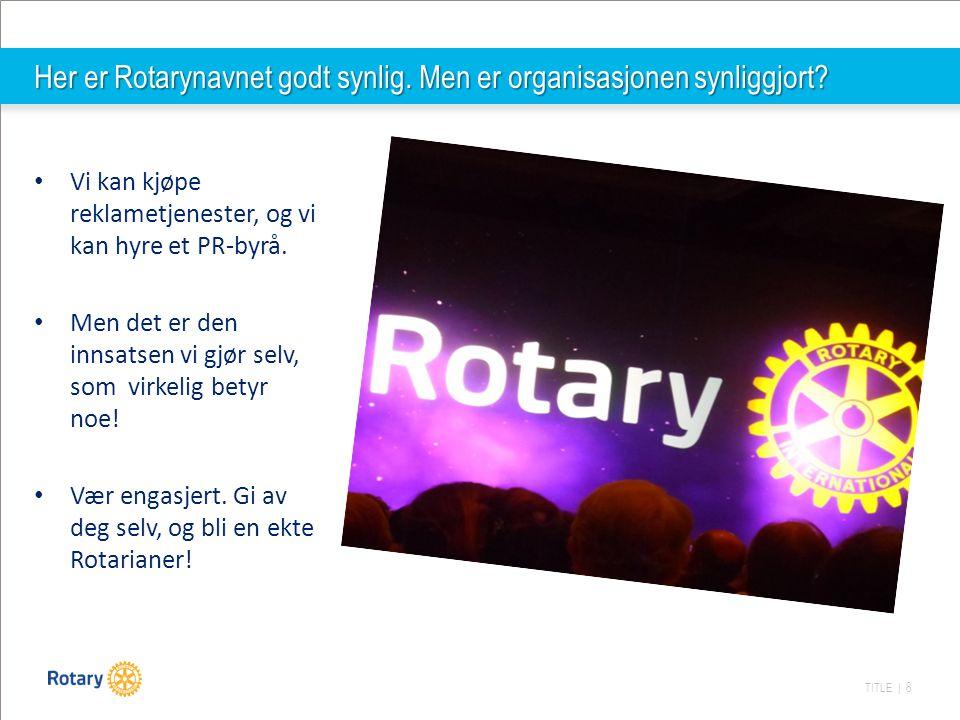 TITLE | 8 Her er Rotarynavnet godt synlig. Men er organisasjonen synliggjort? Vi kan kjøpe reklametjenester, og vi kan hyre et PR-byrå. Men det er den