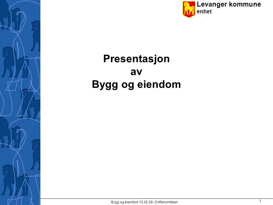 Levanger kommune enhet Bygg og eiendom 13.02.08 - Driftskomiteen 1 Presentasjon av Bygg og eiendom